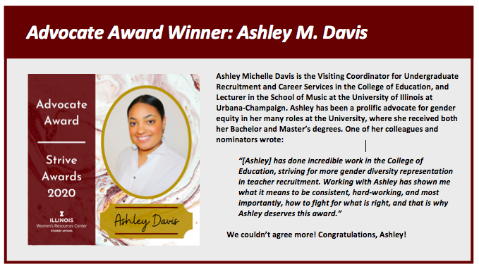 """Advocate Award Winner: Ashley M. Davis. Ashley Michelle Davis is the Visiting Coordinator for Undergraduate Recruitment and Career Services in the College of Education, and Lecturer in the School of Music at the University of Illinois at Urbana-Champaign. Ashley has been a prolific advocate for gender equity in her many roles at the University, where she received both her Bachelor and Master's degrees. One of her colleagues and nominators wrote:  """"[Ashley] has done incredible work in the College of Education, striving for more gender diversity representation in teacher recruitment. Working with Ashley has shown me what it means to be consistent, hard-working, and most importantly, how to fight for what is right, and that is why Ashley deserves this award.""""   We couldn't agree more! Congratulations, Ashley!"""