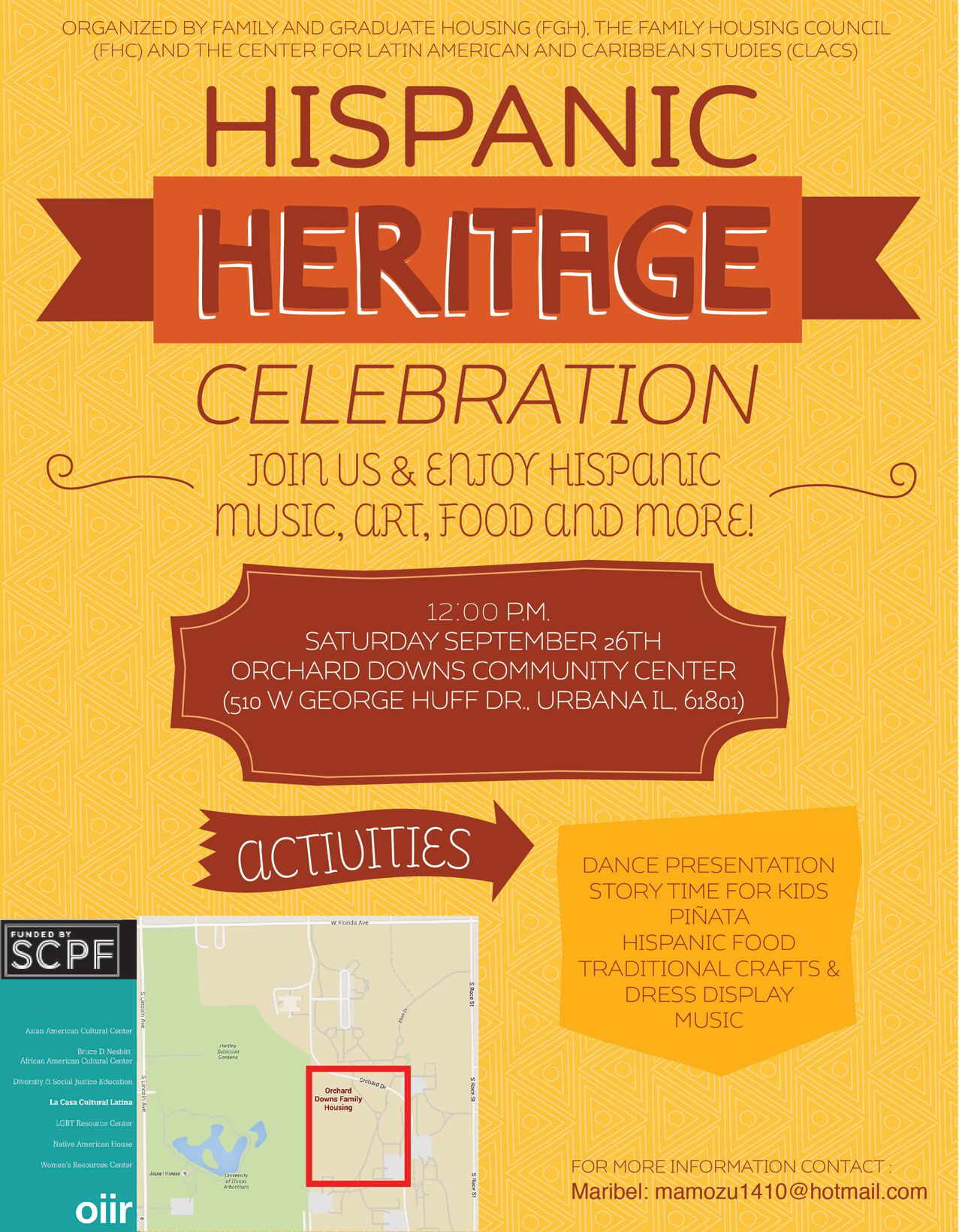 Hispanic Heritage Month Celebration. Saturday, September 26th at 12 pm. Orchard Downs Community Center. 510 W. George Huff Drive, Urbana, IL, 61801. Join us and enjoy Hispanic music, art, food and more! Activities include dance presentation, story time for kids, piñata, hispanic food, traditional crafts and dress display, and music. For more information contact Maribel: mamozu1410@hotmail.com. Organized by Family and Graduate Housing (FGH), The Family Housing Council (FHC), and The Center for Latin American and Caribbean Studies (CLAS). Paid for in part by SCPF.