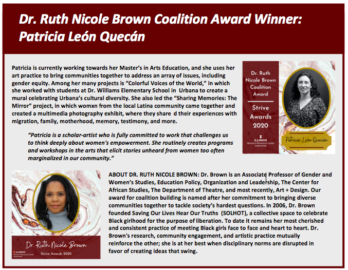 """Dr. Ruth Nicole Brown Coalition Award Winner:  Patricia León Quecán. Patricia is currently working towards her Master's in Arts Education, and she uses her art practice to bring communities together to address an array of issues, including gender equity. Among her many projects is """"Colorful Voices of the World,"""" in which she worked with students at Dr. Williams Elementary School in  Urbana to create a mural celebrating Urbana's cultural diversity. She also led the """"Sharing Memories: The Mirror"""" project, in which womxn from the local Latina community came together and created a multimedia photography exhibit, where they share  d their experiences with migration, family, motherhood, memory, testimony, and more.   """"Patricia is a scholar-artist who is fully committed to work that challenges us       to think deeply about women's empowerment. She routinely creates programs and workshops in the arts that elicit stories unheard from women too often                                                           marginalized in our community.""""   ABOUT DR. RUTH NICOLE BROWN: Dr. Brown is an Associate Professor of Gender and Women's Studies, Education Policy, Organization and Leadership, The Center for African Studies, The Department of Theatre, and most recently, Art + Design. Our award for coalition building is named after her commitment to bringing diverse communities together to tackle society's hardest questions. In 2006, Dr. Brown founded Saving Our Lives Hear Our Truths  (SOLHOT), a collective space to celebrate Black girlhood for the purpose of liberation. To date it remains her most cherished  and consistent practice of meeting Black girls face to face and heart to heart. Dr. Brown's research, community engagement, and artistic practice mutually  reinforce the other; she is at her best when disciplinary norms are disrupted in  favor of creating ideas that swing."""