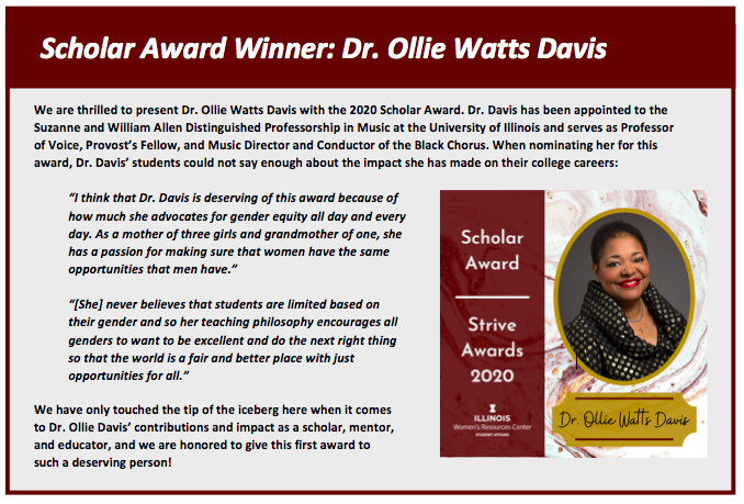 """Scholar Award Winner: Dr. Ollie Watts Davis. We are thrilled to present Dr. Ollie Watts Davis with the 2020 Scholar Award. Dr. Davis has been appointed to the  Suzanne and William Allen Distinguished Professorship in Music at the University of Illinois and serves as Professor  of Voice, Provost's Fellow, and Music Director and Conductor of the Black Chorus. When nominating her for this  award, Dr. Davis' students could not say enough about the impact she has made on their college careers:   """"I think that Dr. Davis is deserving of this award because of  how much she advocates for gender equity all day and every  day. As a mother of three girls and grandmother of one, she  has a passion for making sure that women have the same opportunities that men have.""""   """"[She] never believes that students are limited based on  their gender and so her teaching philosophy encourages all genders to want to be excellent and do the next right thing  so that the world is a fair and better place with just  opportunities for all.""""   We have only touched the tip of the iceberg here when it comes to Dr. Ollie Davis' contributions and impact as a scholar, mentor, and educator, and we are honored to give this first award to such a deserving person!"""