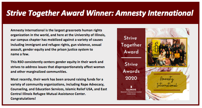 Strive Together Award Winner: Amnesty International: Amnesty International is the largest grassroots human rights organization in the world, and here at the University of Illinois,   our campus chapter has mobilized against a variety of causes including immigrant and refugee rights, gun violence, sexual assault, gender equity and the prison justice system to                  name a few.  This RSO consistently centers gender equity in their work and strives to address issues that disproportionately affect womxn       and other marginalized communities.  Most recently, their work has been around raising funds for a variety of community organizations, including Rape Advocacy, Counseling, and Education Services, Islamic Relief USA, and East Central Illinois Refugee Mutual Assistance Center.  Congratulations!